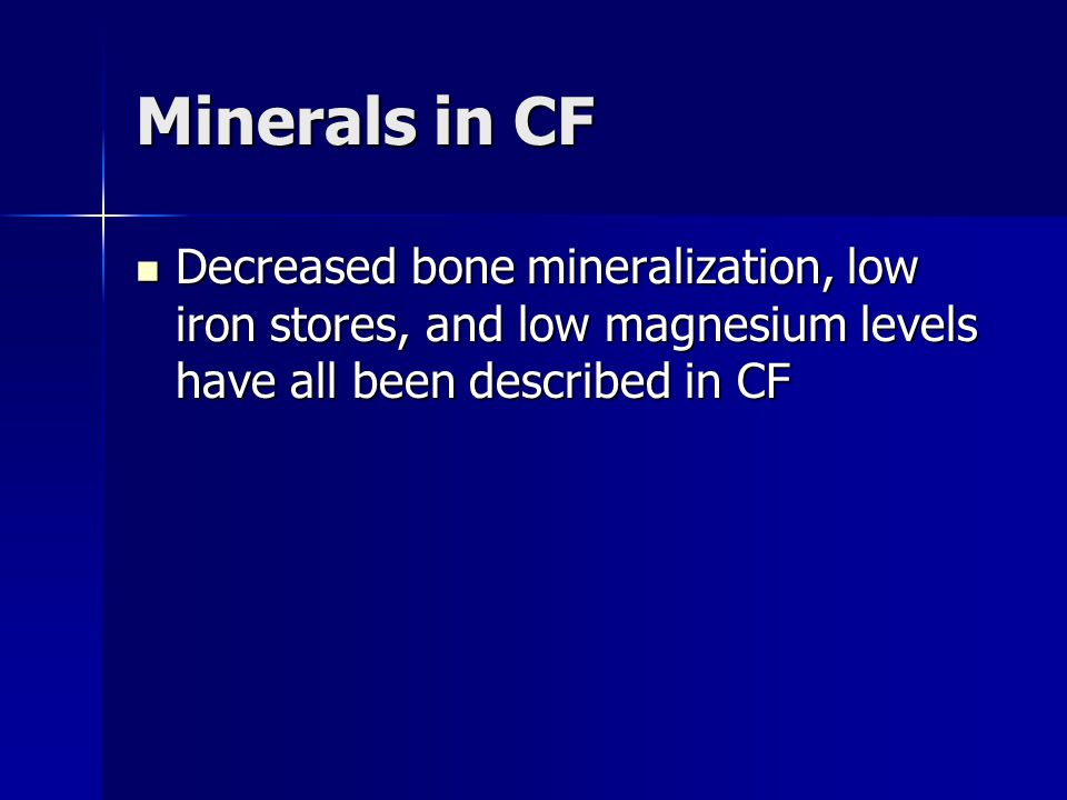 Minerals in CF Decreased bone mineralization, low iron stores, and low magnesium levels have all been described in CF Decreased bone mineralization, l