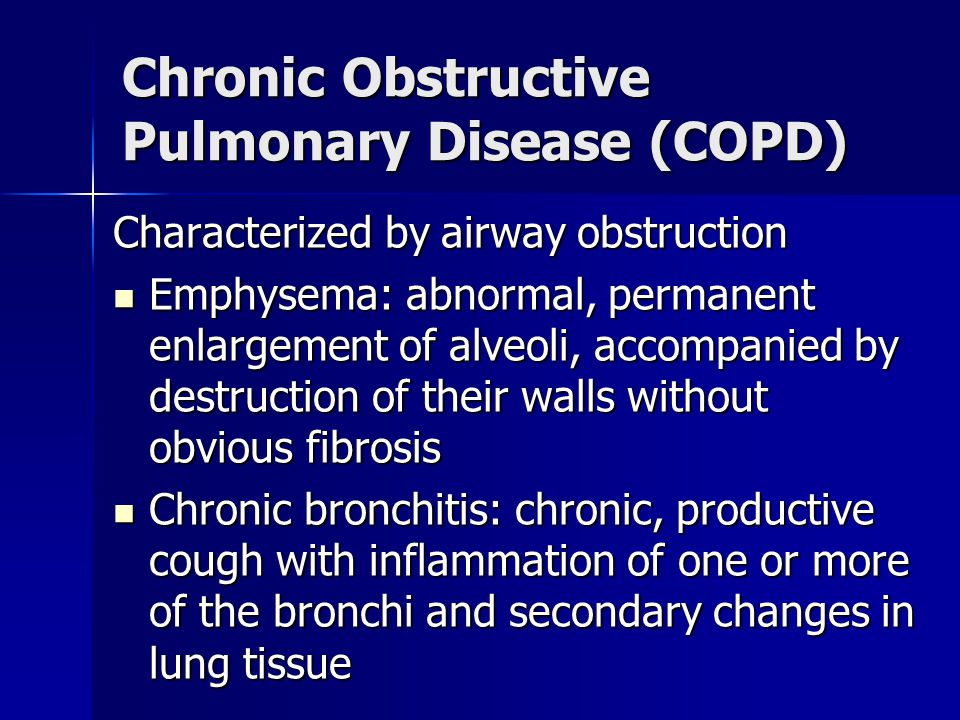 Chronic Obstructive Pulmonary Disease (COPD) Characterized by airway obstruction Emphysema: abnormal, permanent enlargement of alveoli, accompanied by