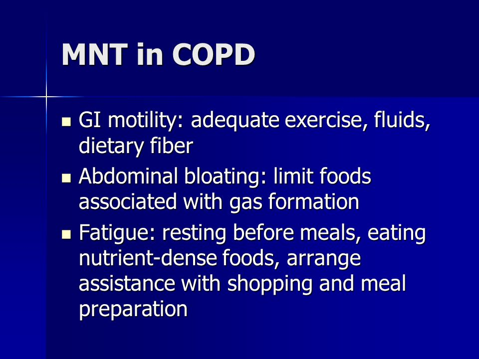MNT in COPD GI motility: adequate exercise, fluids, dietary fiber GI motility: adequate exercise, fluids, dietary fiber Abdominal bloating: limit food