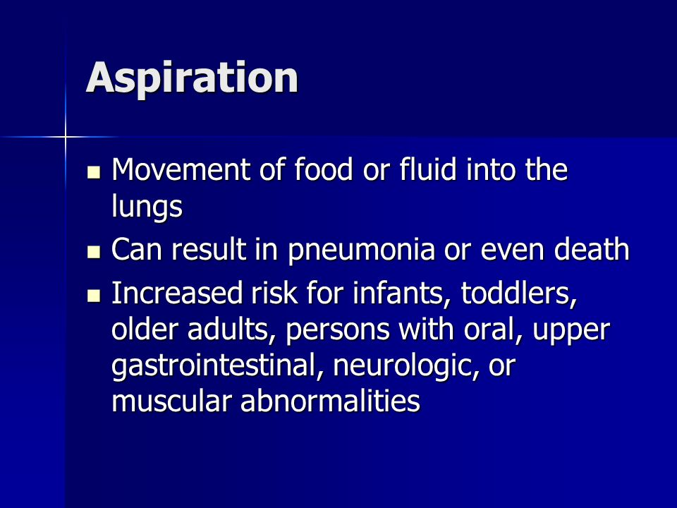 Aspiration Movement of food or fluid into the lungs Movement of food or fluid into the lungs Can result in pneumonia or even death Can result in pneum