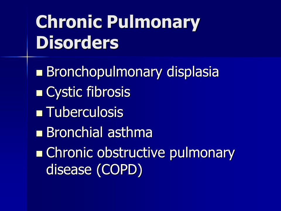 Chronic Pulmonary Disorders Bronchopulmonary displasia Bronchopulmonary displasia Cystic fibrosis Cystic fibrosis Tuberculosis Tuberculosis Bronchial
