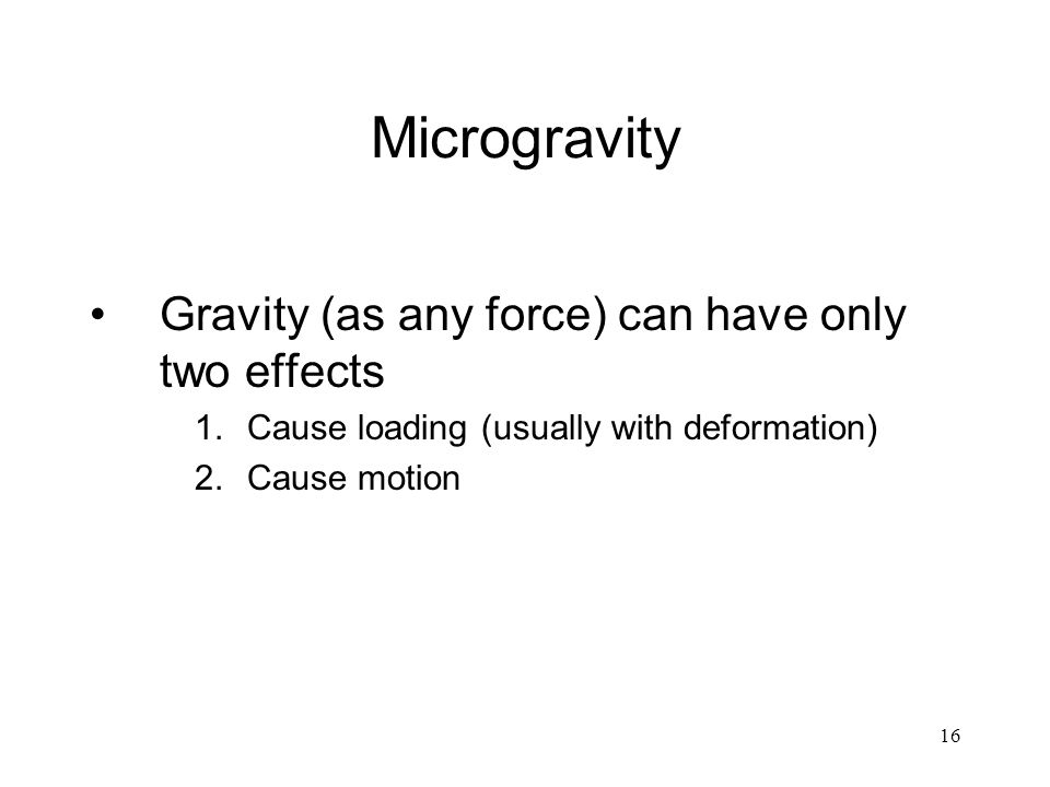 16 Microgravity Gravity (as any force) can have only two effects 1.Cause loading (usually with deformation) 2.Cause motion