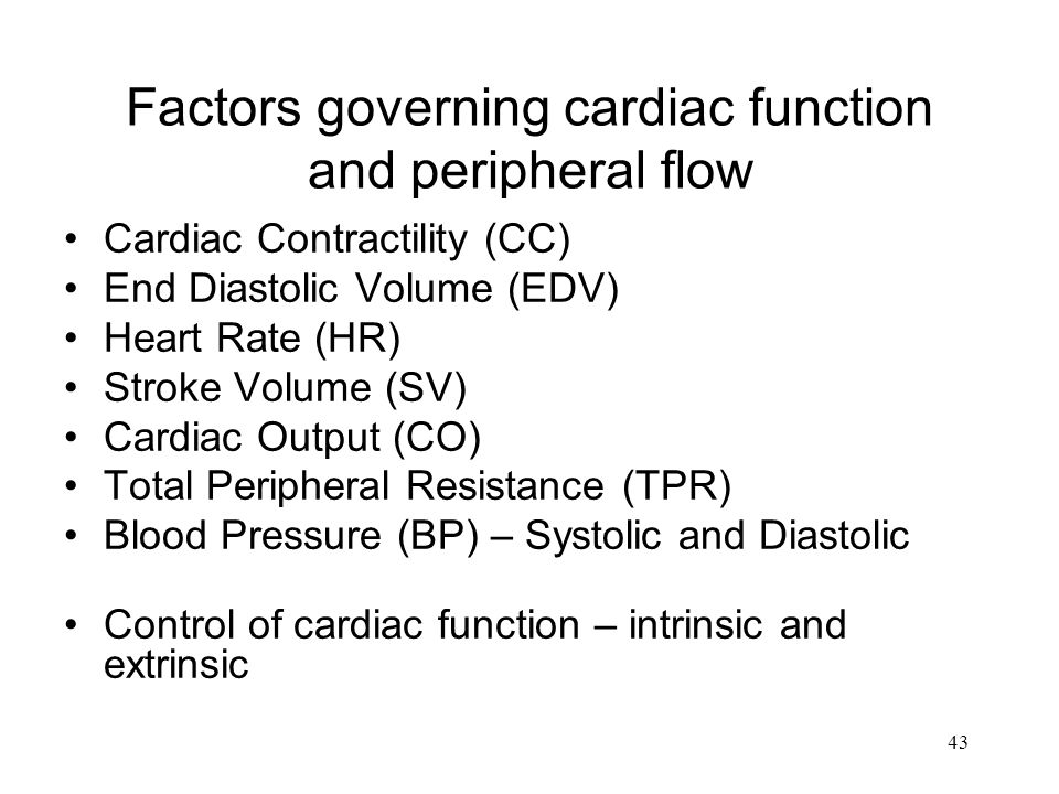 43 Factors governing cardiac function and peripheral flow Cardiac Contractility (CC) End Diastolic Volume (EDV) Heart Rate (HR) Stroke Volume (SV) Cardiac Output (CO) Total Peripheral Resistance (TPR) Blood Pressure (BP) – Systolic and Diastolic Control of cardiac function – intrinsic and extrinsic