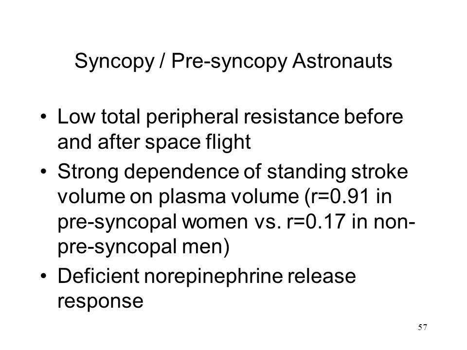 57 Syncopy / Pre-syncopy Astronauts Low total peripheral resistance before and after space flight Strong dependence of standing stroke volume on plasma volume (r=0.91 in pre-syncopal women vs.