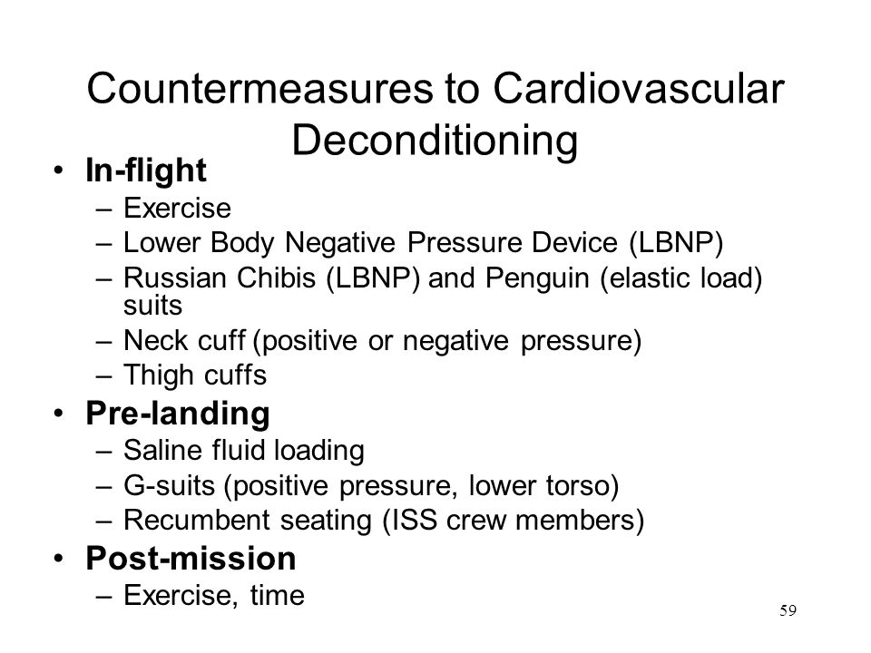 59 Countermeasures to Cardiovascular Deconditioning In-flight –Exercise –Lower Body Negative Pressure Device (LBNP) –Russian Chibis (LBNP) and Penguin (elastic load) suits –Neck cuff (positive or negative pressure) –Thigh cuffs Pre-landing –Saline fluid loading –G-suits (positive pressure, lower torso) –Recumbent seating (ISS crew members) Post-mission –Exercise, time