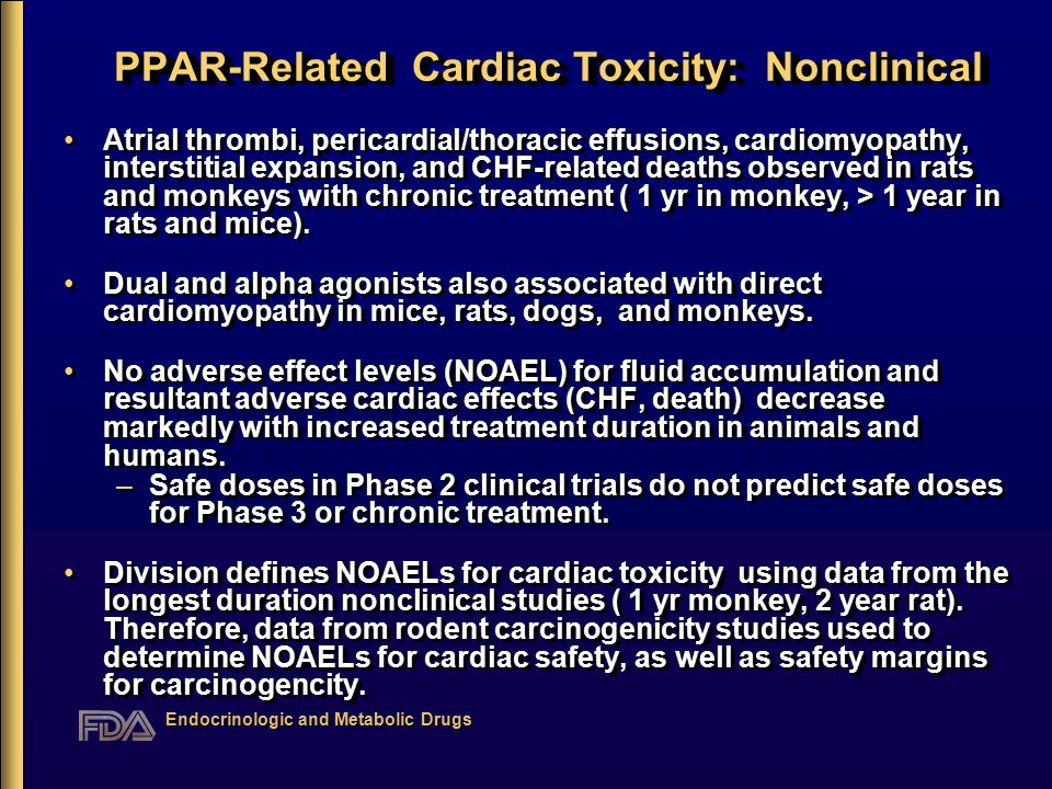 Endocrinologic and Metabolic Drugs PPAR-Related Cardiac Toxicity: Nonclinical Atrial thrombi, pericardial/thoracic effusions, cardiomyopathy, interstitial expansion, and CHF-related deaths observed in rats and monkeys with chronic treatment ( 1 yr in monkey, > 1 year in rats and mice).