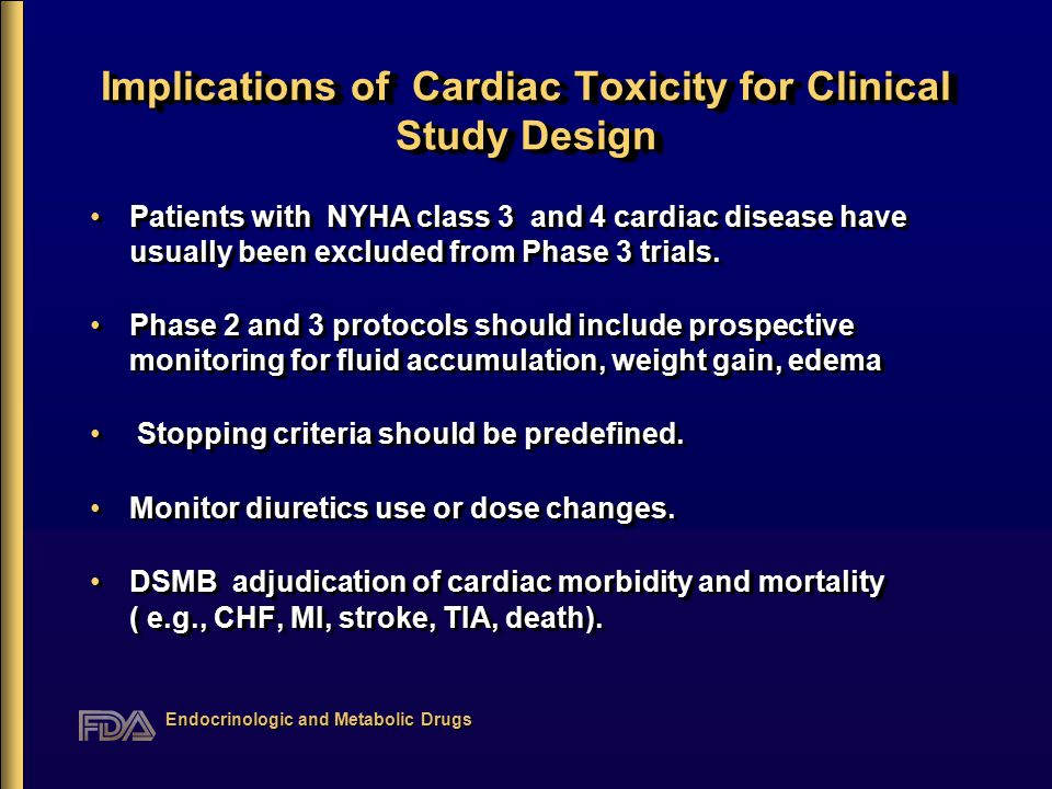 Endocrinologic and Metabolic Drugs Implications of Cardiac Toxicity for Clinical Study Design Patients with NYHA class 3 and 4 cardiac disease have usually been excluded from Phase 3 trials.