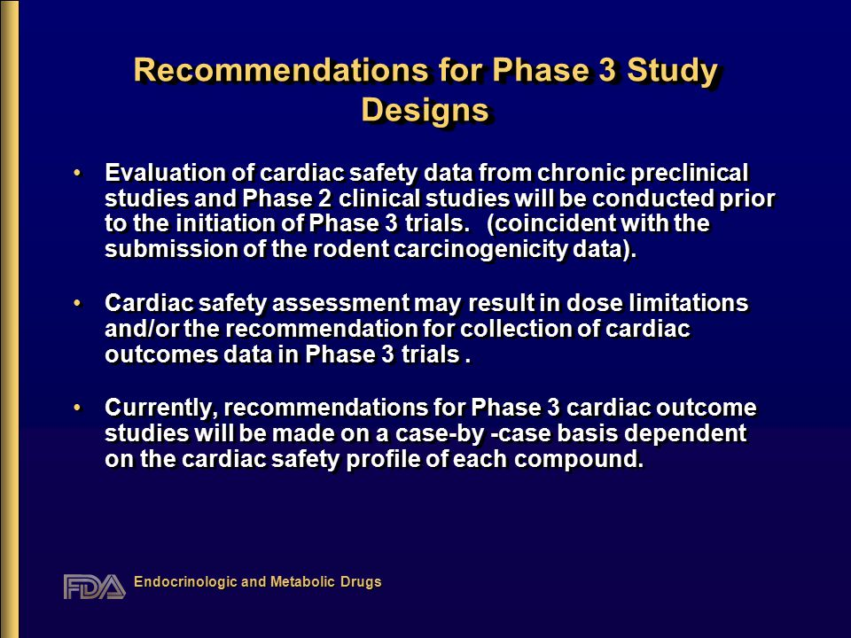 Endocrinologic and Metabolic Drugs Recommendations for Phase 3 Study Designs Evaluation of cardiac safety data from chronic preclinical studies and Phase 2 clinical studies will be conducted prior to the initiation of Phase 3 trials.