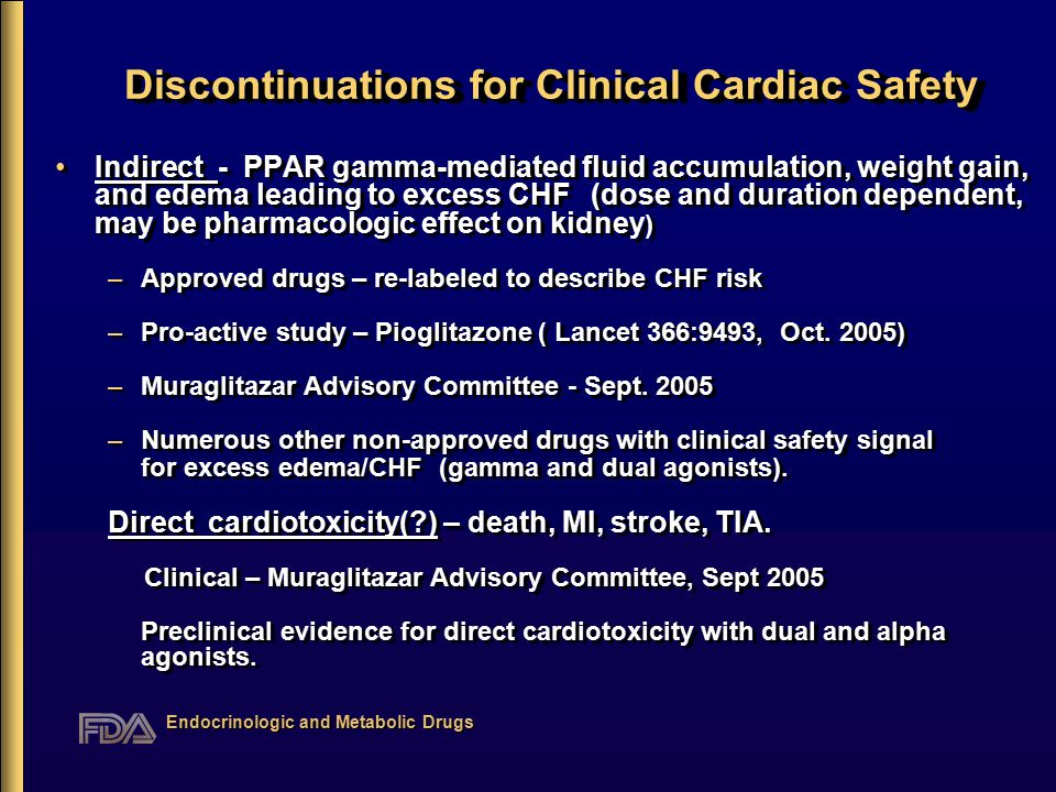 Endocrinologic and Metabolic Drugs Discontinuations for Clinical Cardiac Safety Discontinuations for Clinical Cardiac Safety Indirect - PPAR gamma-mediated fluid accumulation, weight gain, and edema leading to excess CHF (dose and duration dependent, may be pharmacologic effect on kidney ) –Approved drugs – re-labeled to describe CHF risk –Pro-active study – Pioglitazone ( Lancet 366:9493, Oct.