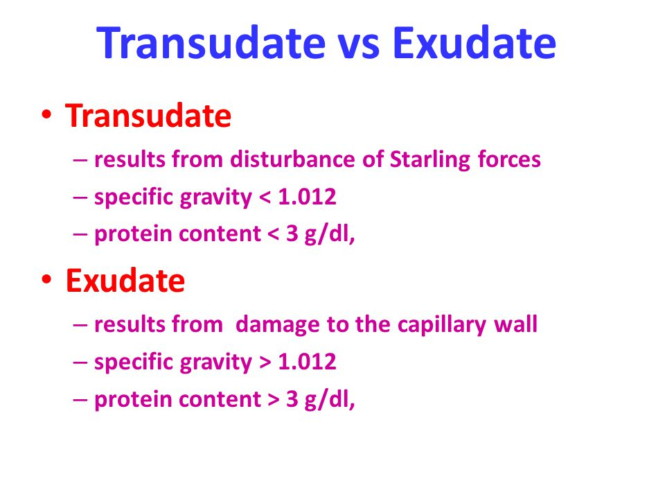 Transudate vs Exudate Transudate – results from disturbance of Starling forces – specific gravity < 1.012 – protein content < 3 g/dl, Exudate – result