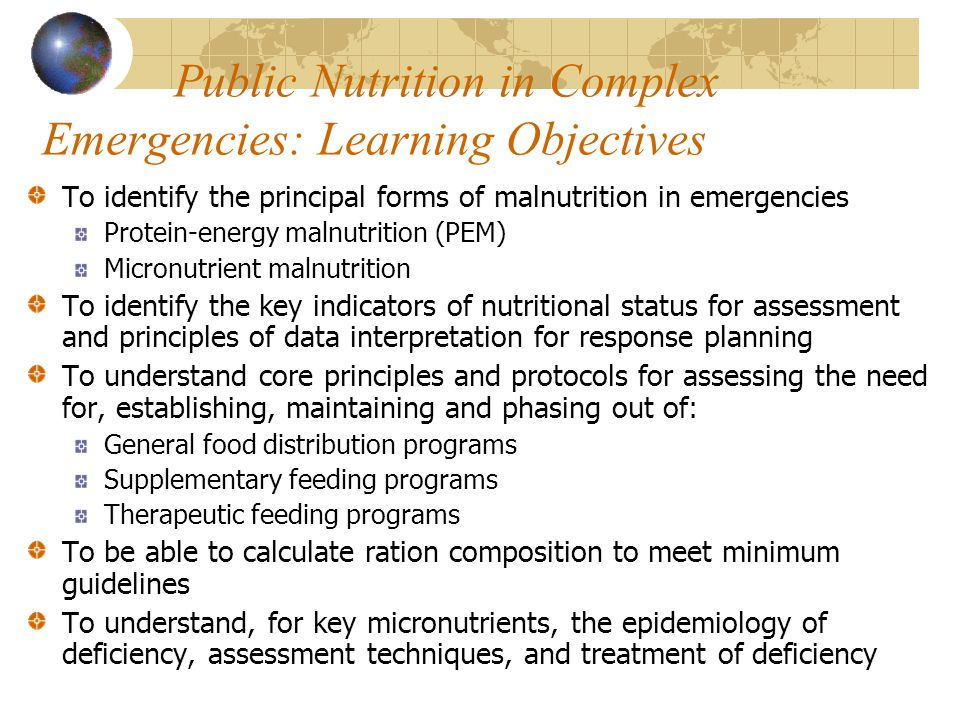Public Nutrition in Complex Emergencies: Learning Objectives To identify the principal forms of malnutrition in emergencies Protein-energy malnutrition (PEM) Micronutrient malnutrition To identify the key indicators of nutritional status for assessment and principles of data interpretation for response planning To understand core principles and protocols for assessing the need for, establishing, maintaining and phasing out of: General food distribution programs Supplementary feeding programs Therapeutic feeding programs To be able to calculate ration composition to meet minimum guidelines To understand, for key micronutrients, the epidemiology of deficiency, assessment techniques, and treatment of deficiency