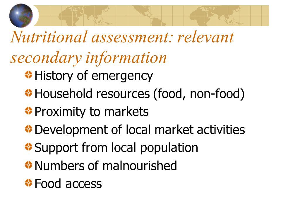 Nutritional assessment: relevant secondary information History of emergency Household resources (food, non-food) Proximity to markets Development of l