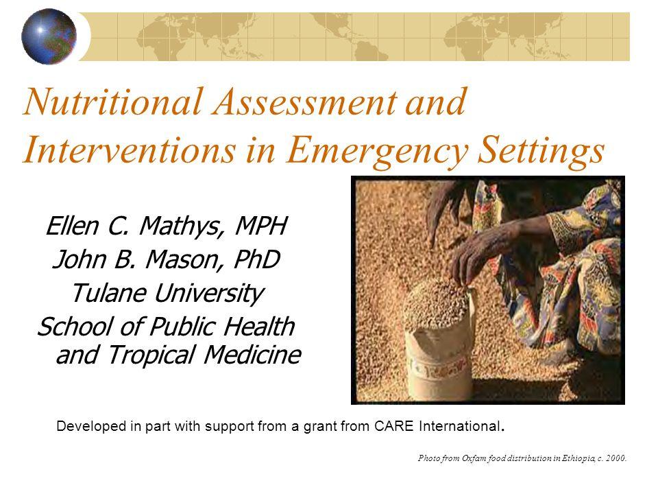 Nutritional Assessment and Interventions in Emergency Settings Ellen C. Mathys, MPH John B. Mason, PhD Tulane University School of Public Health and T