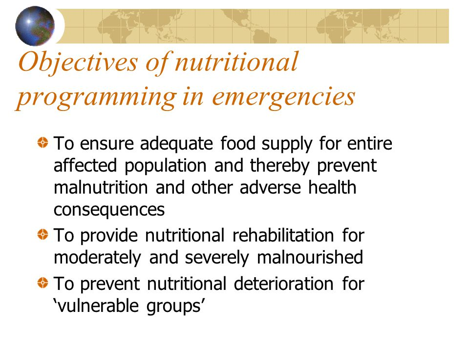 Objectives of nutritional programming in emergencies To ensure adequate food supply for entire affected population and thereby prevent malnutrition an