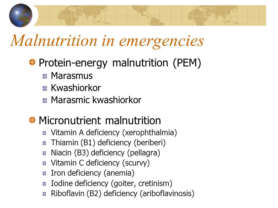 Malnutrition in emergencies Protein-energy malnutrition (PEM) Marasmus Kwashiorkor Marasmic kwashiorkor Micronutrient malnutrition Vitamin A deficiency (xerophthalmia) Thiamin (B1) deficiency (beriberi) Niacin (B3) deficiency (pellagra) Vitamin C deficiency (scurvy) Iron deficiency (anemia) Iodine deficiency (goiter, cretinism) Riboflavin (B2) deficiency (ariboflavinosis)