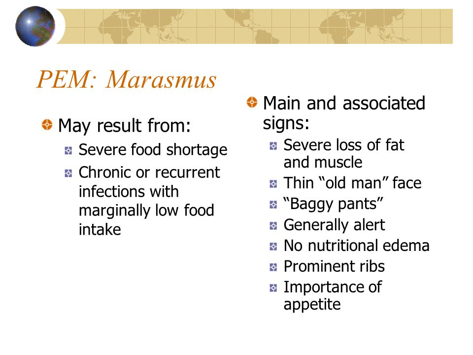 PEM: Marasmus May result from: Severe food shortage Chronic or recurrent infections with marginally low food intake Main and associated signs: Severe