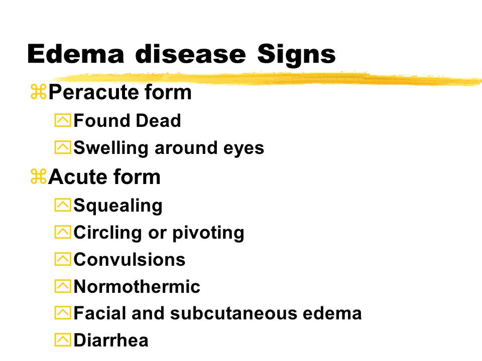 Edema disease Signs  Peracute form  Found Dead  Swelling around eyes  Acute form  Squealing  Circling or pivoting  Convulsions  Normothermic  Facial and subcutaneous edema  Diarrhea