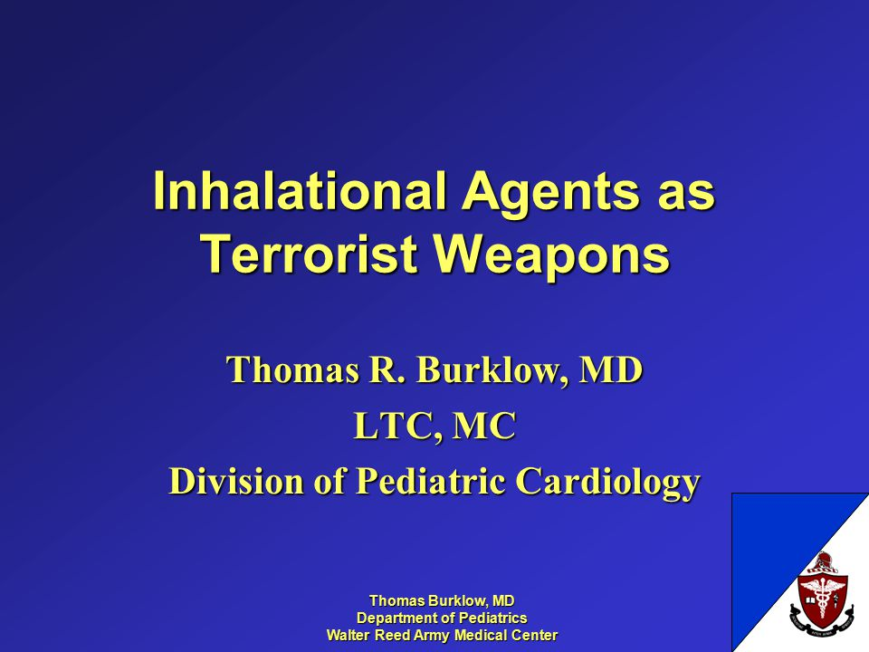 Thomas Burklow, MD Department of Pediatrics Walter Reed Army Medical Center Inhalational Agents as Terrorist Weapons Thomas R.