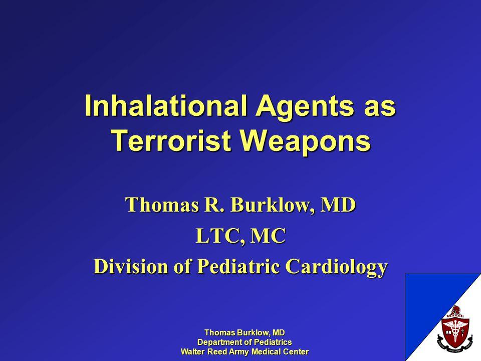 Thomas Burklow, MD Department of Pediatrics Walter Reed Army Medical Center Inhalational Agents as Terrorist Weapons Thomas R. Burklow, MD LTC, MC Div