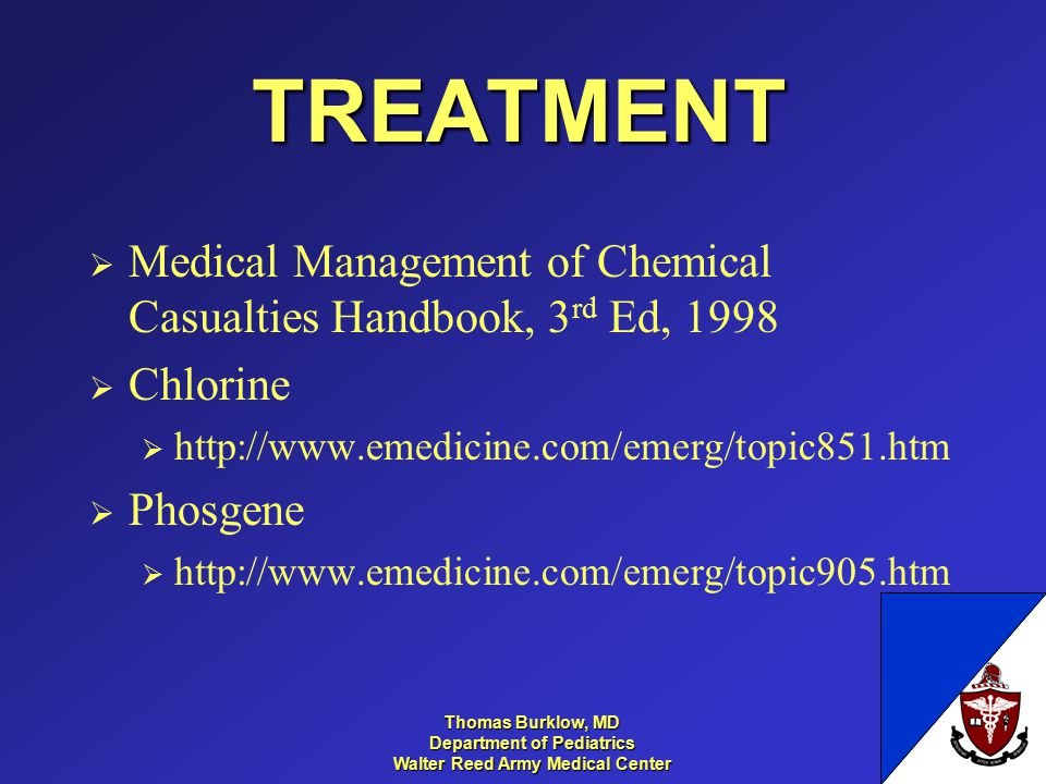 Thomas Burklow, MD Department of Pediatrics Walter Reed Army Medical Center TREATMENT  Medical Management of Chemical Casualties Handbook, 3 rd Ed, 1998  Chlorine  http://www.emedicine.com/emerg/topic851.htm  Phosgene  http://www.emedicine.com/emerg/topic905.htm