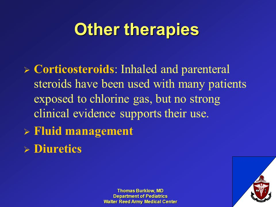 Thomas Burklow, MD Department of Pediatrics Walter Reed Army Medical Center Other therapies  Corticosteroids: Inhaled and parenteral steroids have been used with many patients exposed to chlorine gas, but no strong clinical evidence supports their use.