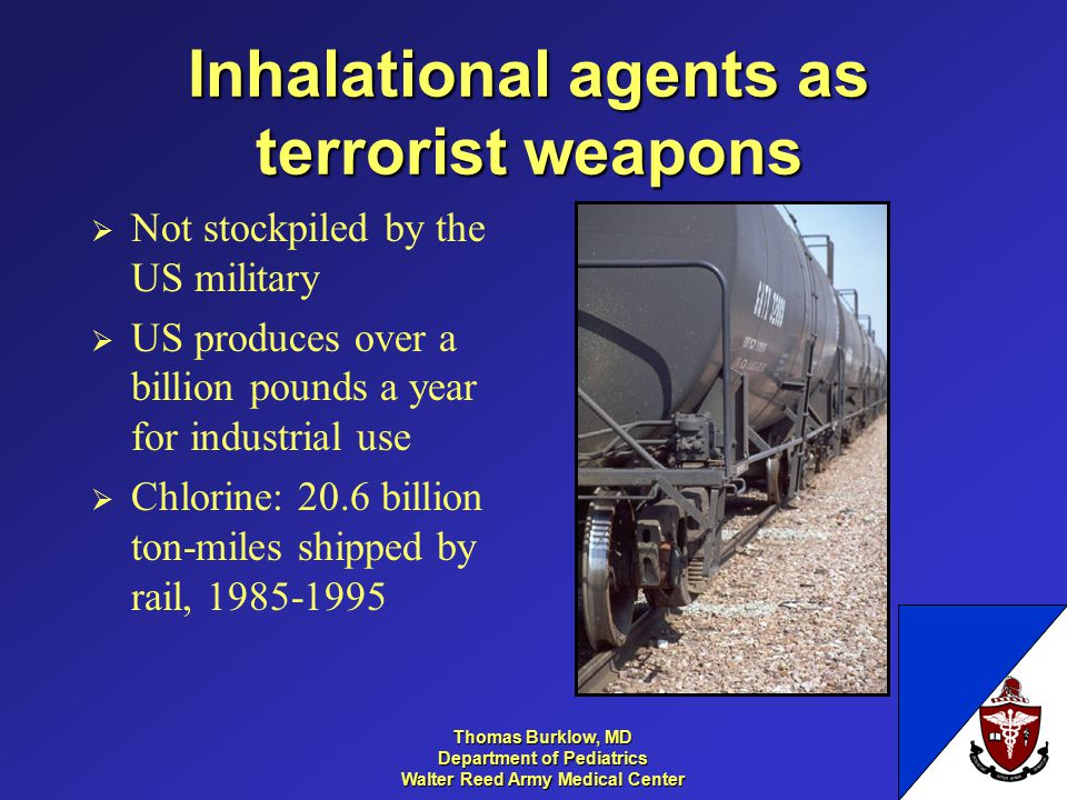 Thomas Burklow, MD Department of Pediatrics Walter Reed Army Medical Center Inhalational agents as terrorist weapons  Not stockpiled by the US military  US produces over a billion pounds a year for industrial use  Chlorine: 20.6 billion ton-miles shipped by rail, 1985-1995