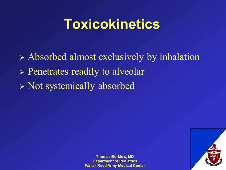 Thomas Burklow, MD Department of Pediatrics Walter Reed Army Medical Center Toxicokinetics  Absorbed almost exclusively by inhalation  Penetrates re