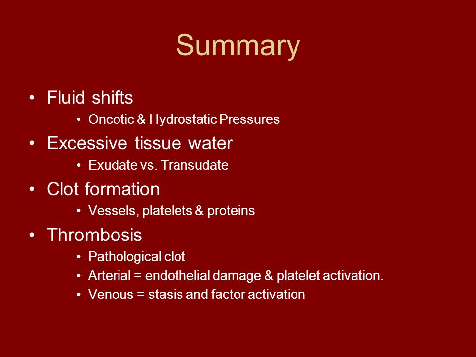 Summary Fluid shifts Oncotic & Hydrostatic Pressures Excessive tissue water Exudate vs. Transudate Clot formation Vessels, platelets & proteins Thromb