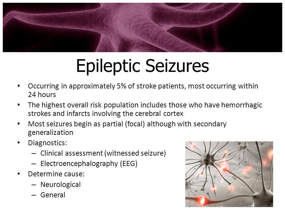 Epileptic Seizures Occurring in approximately 5% of stroke patients, most occurring within 24 hours The highest overall risk population includes those who have hemorrhagic strokes and infarcts involving the cerebral cortex Most seizures begin as partial (focal) although with secondary generalization Diagnostics: – Clinical assessment (witnessed seizure) – Electroencephalography (EEG) Determine cause: – Neurological – General