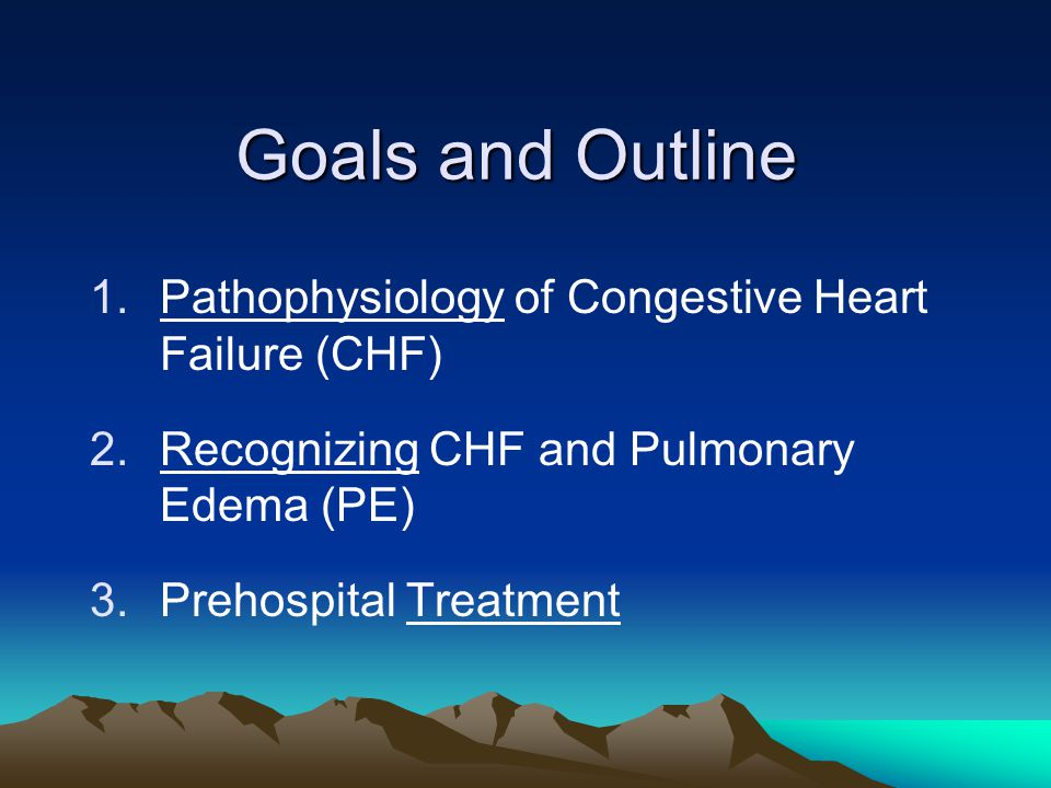 Goals and Outline 1.Pathophysiology of Congestive Heart Failure (CHF) 2.Recognizing CHF and Pulmonary Edema (PE) 3.Prehospital Treatment