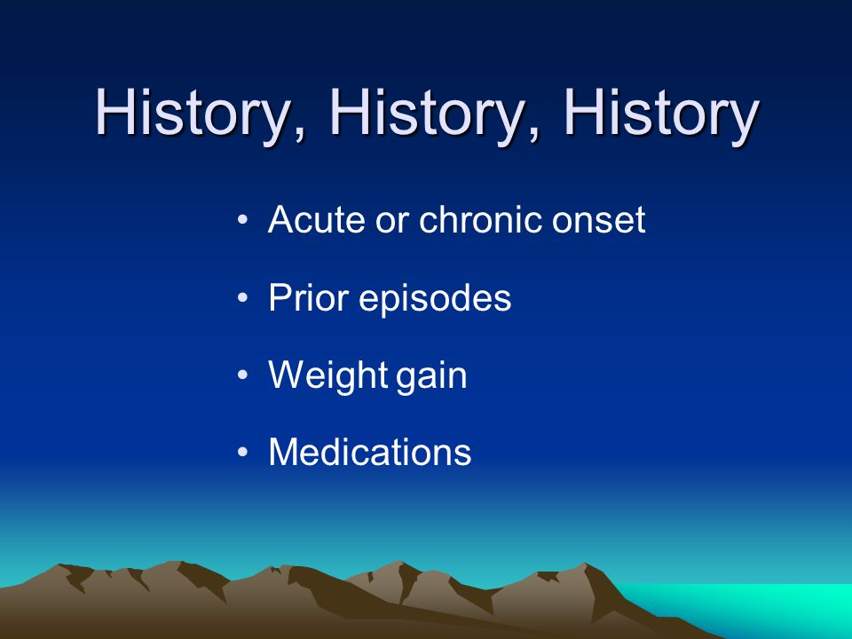 History, History, History Acute or chronic onset Prior episodes Weight gain Medications