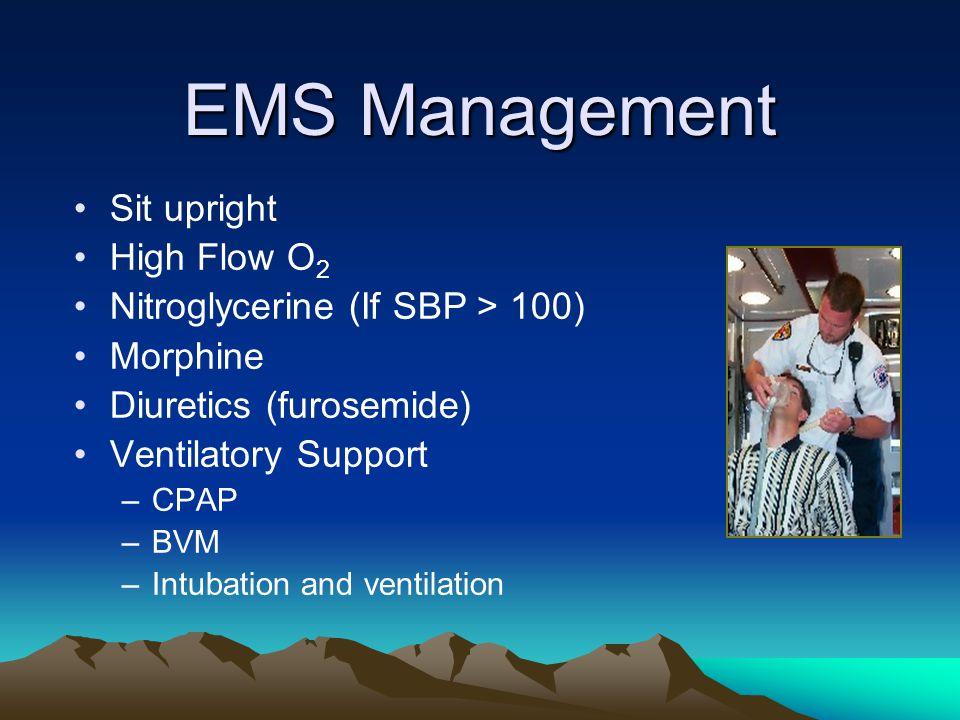 EMS Management Sit upright High Flow O 2 Nitroglycerine (If SBP > 100) Morphine Diuretics (furosemide) Ventilatory Support –CPAP –BVM –Intubation and
