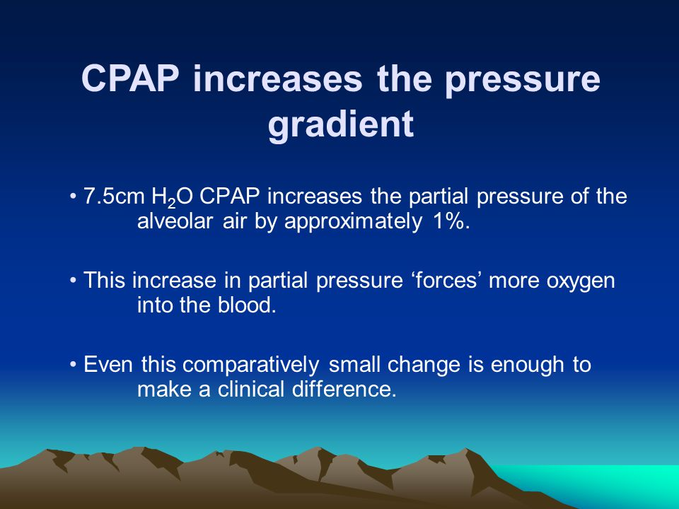 CPAP increases the pressure gradient 7.5cm H 2 O CPAP increases the partial pressure of the alveolar air by approximately 1%. This increase in partial