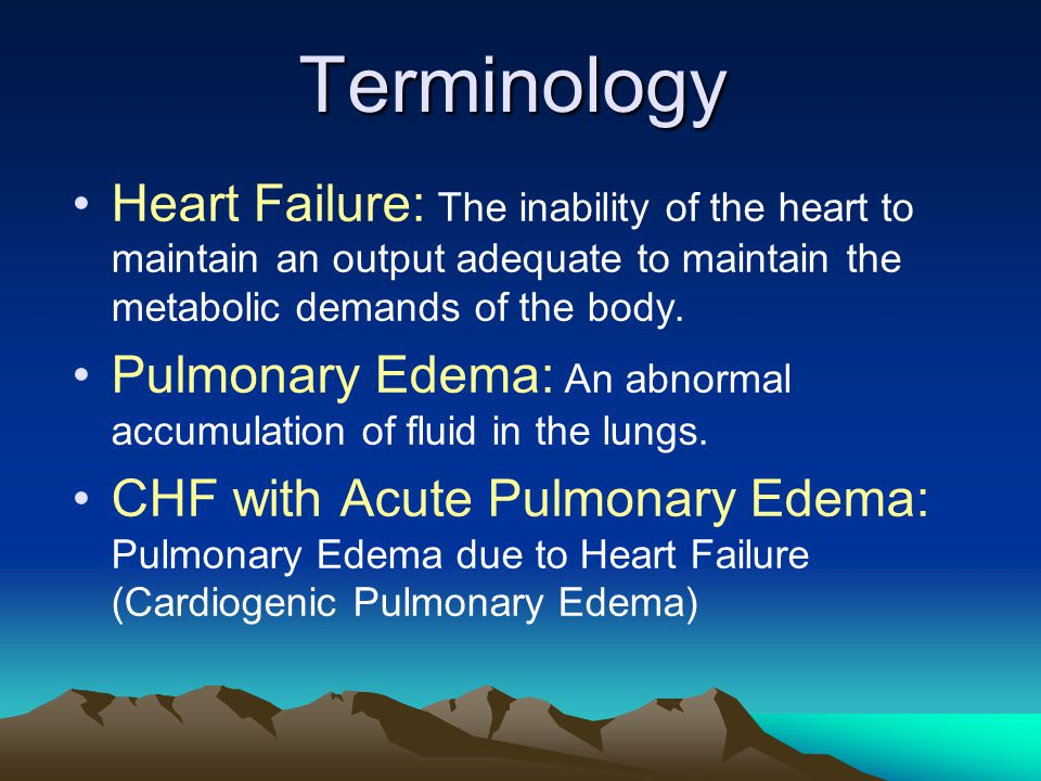 Terminology Heart Failure: The inability of the heart to maintain an output adequate to maintain the metabolic demands of the body. Pulmonary Edema: A