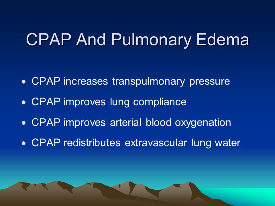 CPAP And Pulmonary Edema  CPAP increases transpulmonary pressure  CPAP improves lung compliance  CPAP improves arterial blood oxygenation  CPAP re