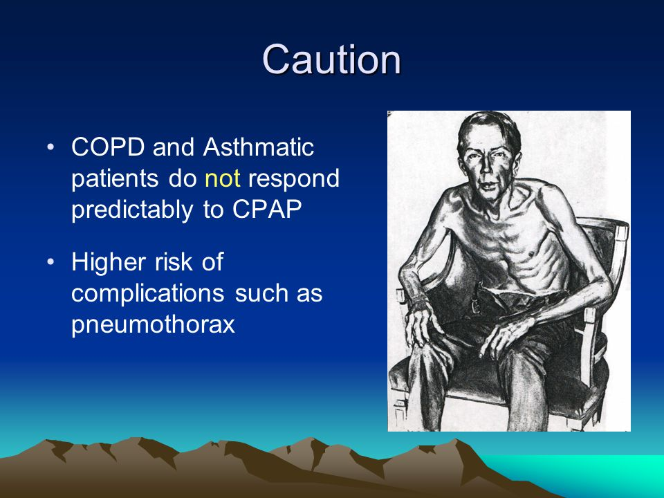 Caution COPD and Asthmatic patients do not respond predictably to CPAP Higher risk of complications such as pneumothorax