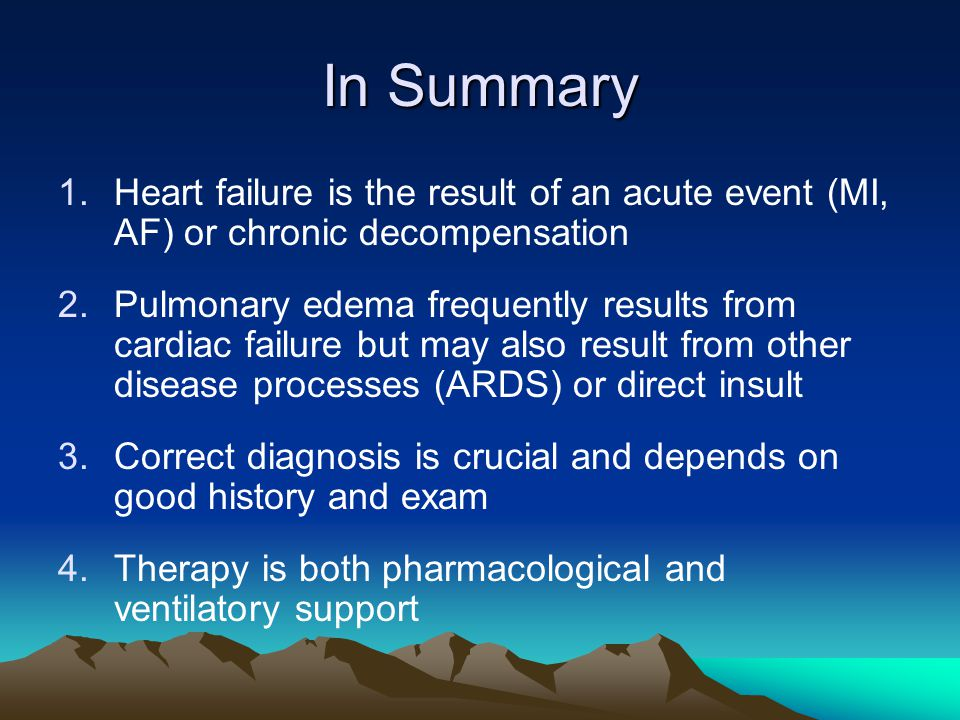 In Summary 1.Heart failure is the result of an acute event (MI, AF) or chronic decompensation 2.Pulmonary edema frequently results from cardiac failur