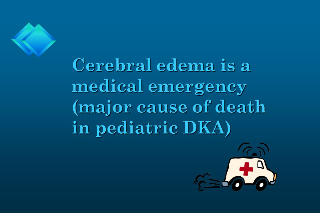 Cerebral edema is a medical emergency (major cause of death in pediatric DKA)