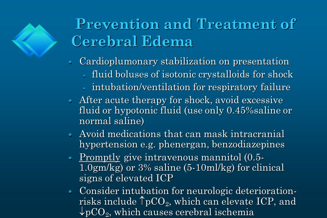 Prevention and Treatment of Cerebral Edema Prevention and Treatment of Cerebral Edema  Cardioplumonary stabilization on presentation  fluid boluses of isotonic crystalloids for shock  intubation/ventilation for respiratory failure  After acute therapy for shock, avoid excessive fluid or hypotonic fluid (use only 0.45%saline or normal saline)  Avoid medications that can mask intracranial hypertension e.g.