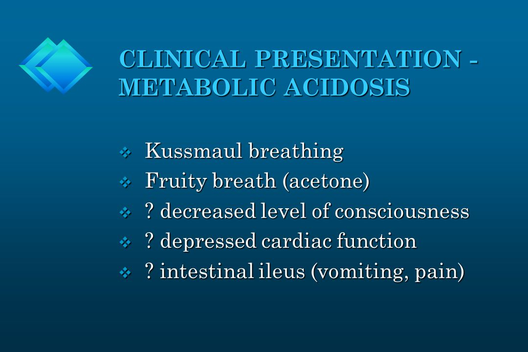 CLINICAL PRESENTATION - METABOLIC ACIDOSIS v Kussmaul breathing v Fruity breath (acetone) v .