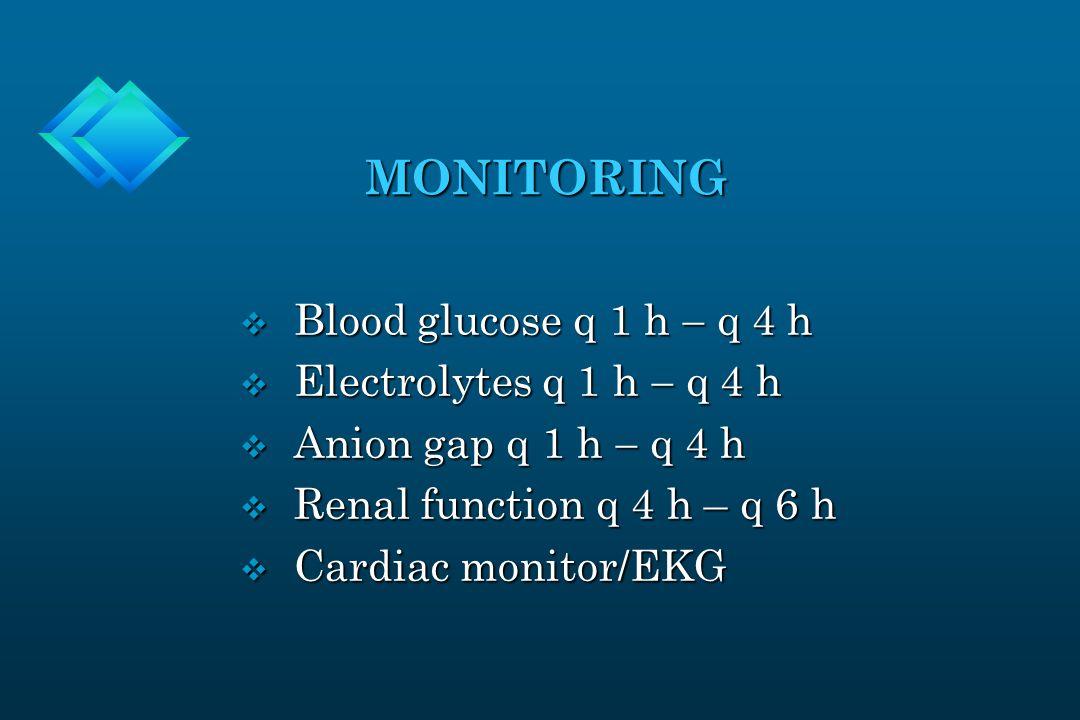 MONITORING MONITORING  Blood glucose q 1 h  q 4 h  Electrolytes q 1 h  q 4 h  Anion gap q 1 h  q 4 h v Renal function q 4 h – q 6 h v Cardiac monitor/EKG