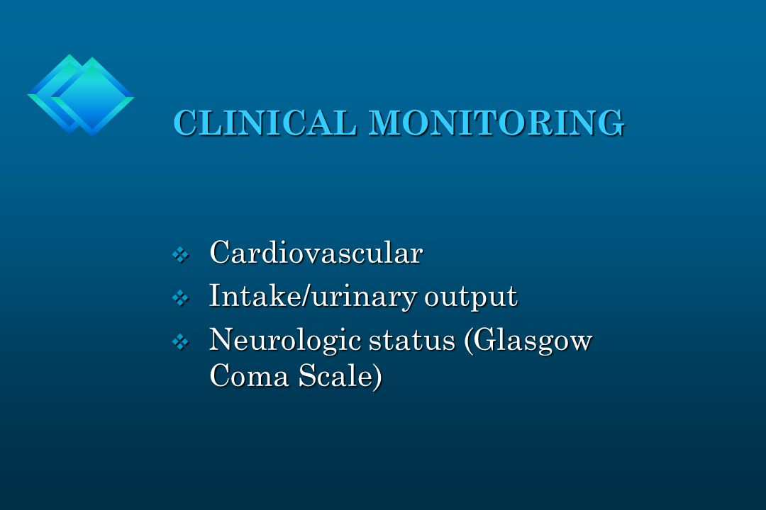 CLINICAL MONITORING v Cardiovascular v Intake/urinary output v Neurologic status (Glasgow Coma Scale)
