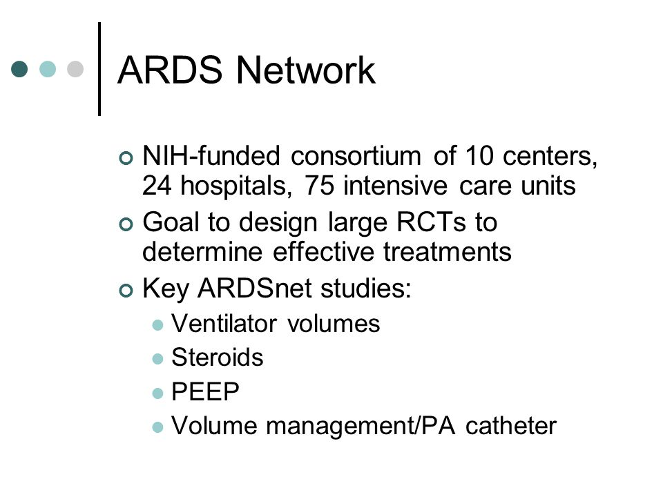 ARDS Network NIH-funded consortium of 10 centers, 24 hospitals, 75 intensive care units Goal to design large RCTs to determine effective treatments Key ARDSnet studies: Ventilator volumes Steroids PEEP Volume management/PA catheter