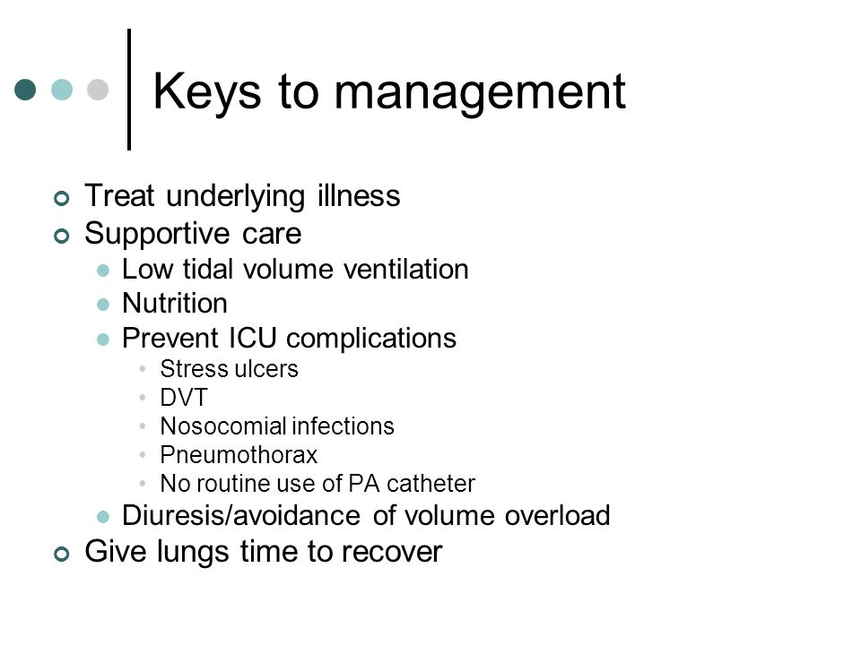 Keys to management Treat underlying illness Supportive care Low tidal volume ventilation Nutrition Prevent ICU complications Stress ulcers DVT Nosocomial infections Pneumothorax No routine use of PA catheter Diuresis/avoidance of volume overload Give lungs time to recover