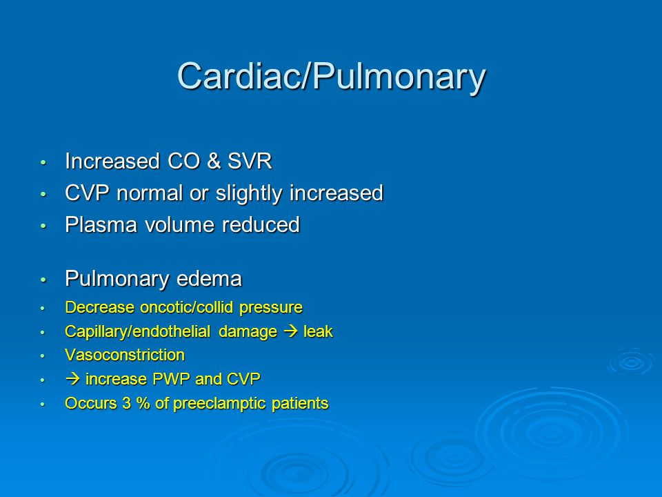 Cardiac/Pulmonary Increased CO & SVR Increased CO & SVR CVP normal or slightly increased CVP normal or slightly increased Plasma volume reduced Plasma volume reduced Pulmonary edema Pulmonary edema Decrease oncotic/collid pressure Decrease oncotic/collid pressure Capillary/endothelial damage  leak Capillary/endothelial damage  leak Vasoconstriction Vasoconstriction  increase PWP and CVP  increase PWP and CVP Occurs 3 % of preeclamptic patients Occurs 3 % of preeclamptic patients