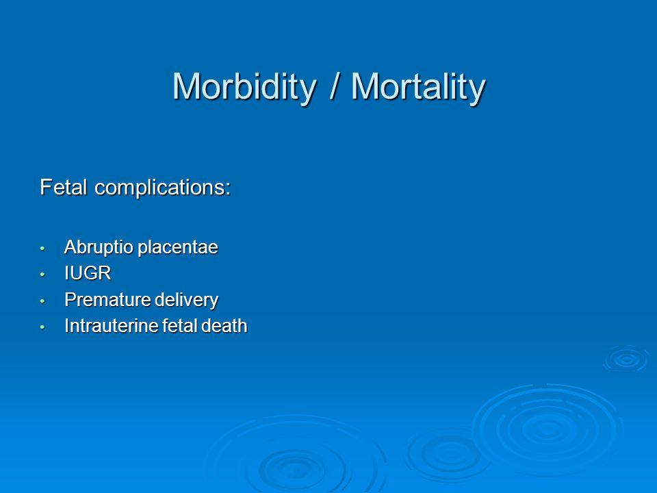 Morbidity / Mortality Fetal complications: Abruptio placentae Abruptio placentae IUGR IUGR Premature delivery Premature delivery Intrauterine fetal death Intrauterine fetal death