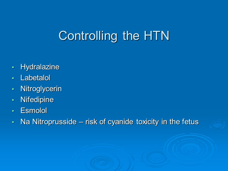 Controlling the HTN Hydralazine Hydralazine Labetalol Labetalol Nitroglycerin Nitroglycerin Nifedipine Nifedipine Esmolol Esmolol Na Nitroprusside – risk of cyanide toxicity in the fetus Na Nitroprusside – risk of cyanide toxicity in the fetus