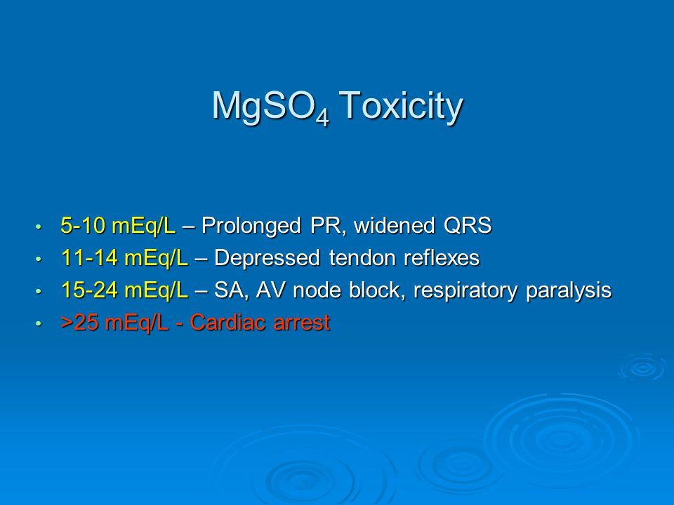 MgSO 4 Toxicity 5-10 mEq/L – Prolonged PR, widened QRS 5-10 mEq/L – Prolonged PR, widened QRS 11-14 mEq/L – Depressed tendon reflexes 11-14 mEq/L – Depressed tendon reflexes 15-24 mEq/L – SA, AV node block, respiratory paralysis 15-24 mEq/L – SA, AV node block, respiratory paralysis >25 mEq/L - Cardiac arrest >25 mEq/L - Cardiac arrest