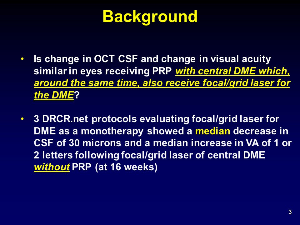 Change in Retinal Thickening at 14 Weeks* 24 Change in OCT Central Subfield Thickening * Sham+ Focal/Grid/PRP Laser N = 115 Ranibizumab+ Focal/Grid/PRP Laser N = 100 Triamcinolone+ Focal/Grid/PRP Laser N = 103 Mean change from baseline (µm) -5-39-92 Difference in mean change from Sham+ Focal/Grid/PRP Laser [P Value] † -35 [P = 0.007] -100 [P < 0.001] Thickness ≥10% increase with at least a 25 µm increase from baseline 38%17%10% Thickness <250 µm with at least a 25 µm decrease from baseline 10%17%27% * Missing (or ungradeable) data as follows for the sham+focal/grid/PRP laser group, ranibizumab+focal/grid/PRP laser group, and triamcinolone+focal/grid/PRP laser groups, respectively: 3, 3, 2 † Adjusted for baseline OCT retinal thickness and visual acuity, number of planned PRP sittings, and correlation between 2 study eyes.