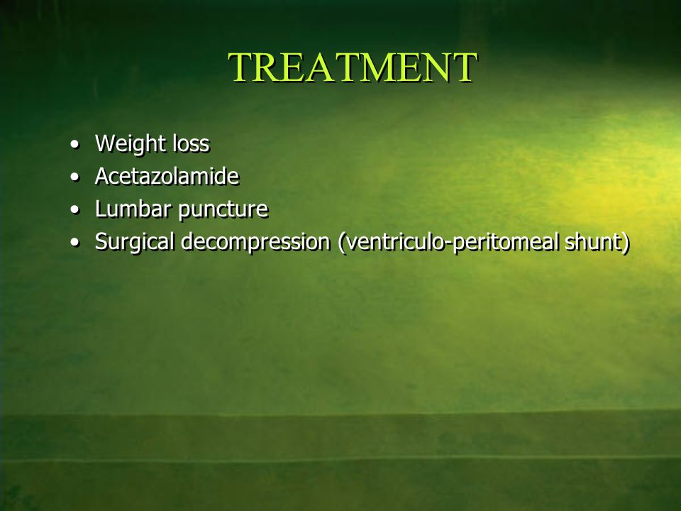 TREATMENT Weight loss Acetazolamide Lumbar puncture Surgical decompression (ventriculo-peritomeal shunt) Weight loss Acetazolamide Lumbar puncture Sur